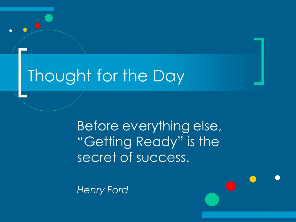 Thought for the Day Before everything else, Getting Ready is the secret of success. Henry Ford