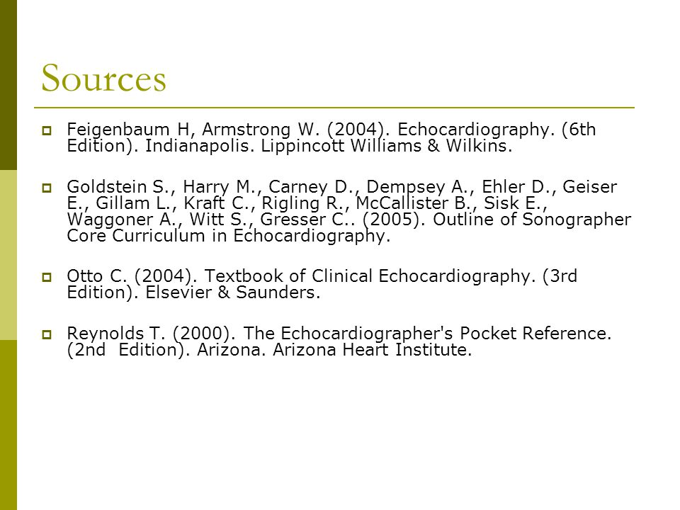Sources Feigenbaum H, Armstrong W. (2004). Echocardiography. (6th Edition). Indianapolis. Lippincott Williams & Wilkins.