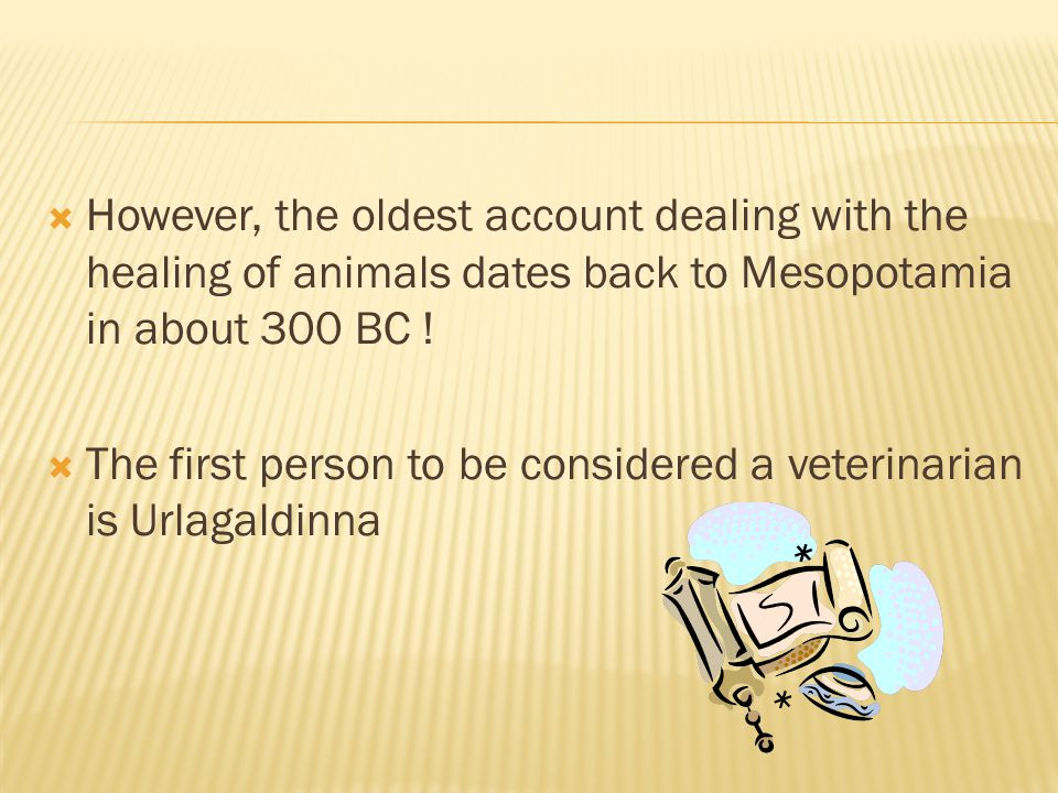 However, the oldest account dealing with the healing of animals dates back to Mesopotamia in about 300 BC !