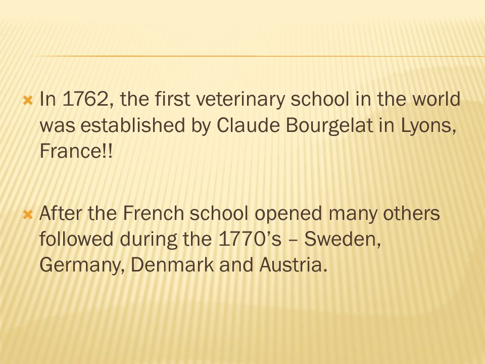 In 1762, the first veterinary school in the world was established by Claude Bourgelat in Lyons, France!!