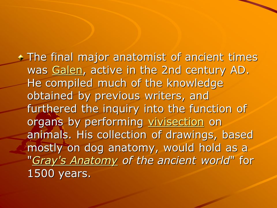 The final major anatomist of ancient times was Galen, active in the 2nd century AD.