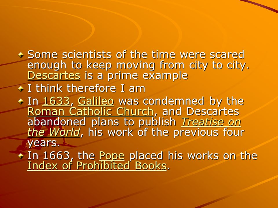 Some scientists of the time were scared enough to keep moving from city to city. Descartes is a prime example