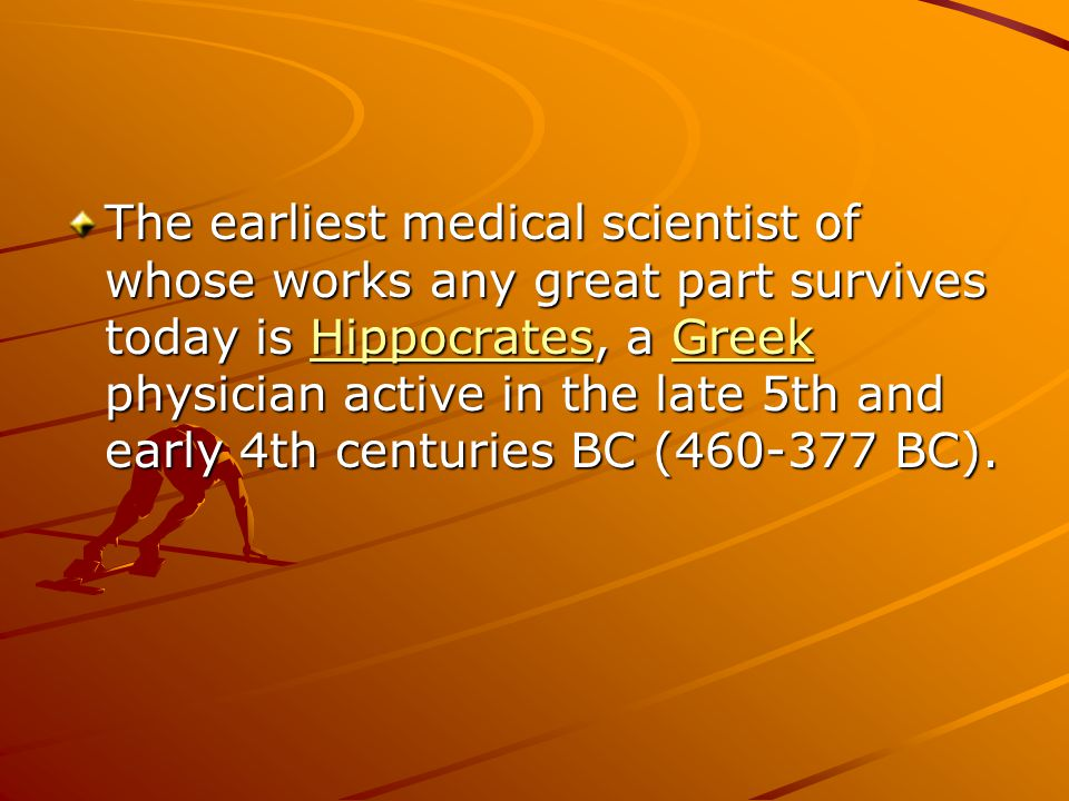 The earliest medical scientist of whose works any great part survives today is Hippocrates, a Greek physician active in the late 5th and early 4th centuries BC (460-377 BC).