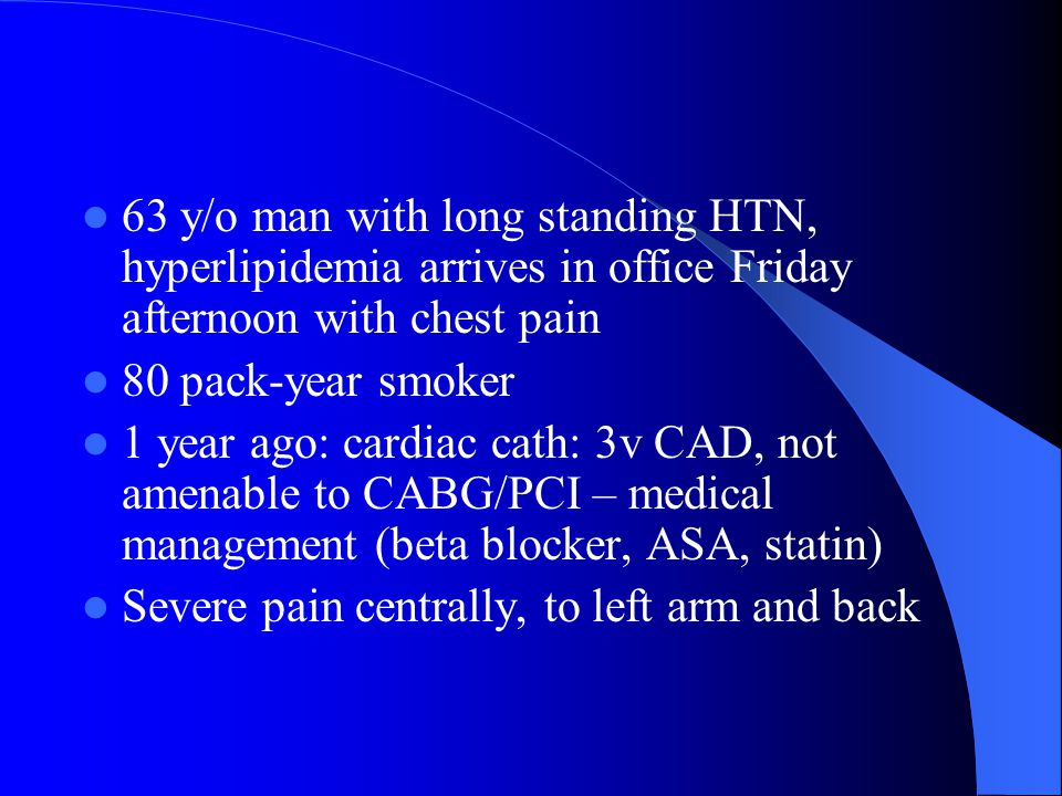 63 y/o man with long standing HTN, hyperlipidemia arrives in office Friday afternoon with chest pain