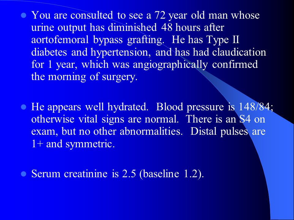You are consulted to see a 72 year old man whose urine output has diminished 48 hours after aortofemoral bypass grafting. He has Type II diabetes and hypertension, and has had claudication for 1 year, which was angiographically confirmed the morning of surgery.