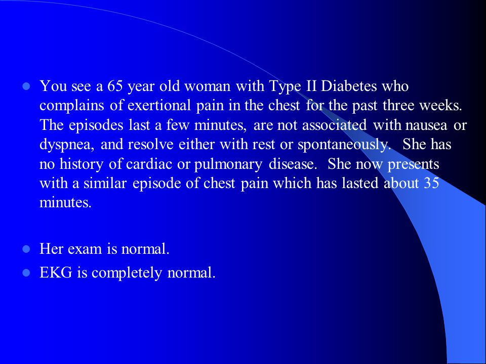 You see a 65 year old woman with Type II Diabetes who complains of exertional pain in the chest for the past three weeks. The episodes last a few minutes, are not associated with nausea or dyspnea, and resolve either with rest or spontaneously. She has no history of cardiac or pulmonary disease. She now presents with a similar episode of chest pain which has lasted about 35 minutes.
