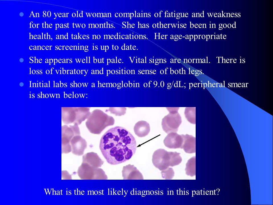 An 80 year old woman complains of fatigue and weakness for the past two months. She has otherwise been in good health, and takes no medications. Her age-appropriate cancer screening is up to date.