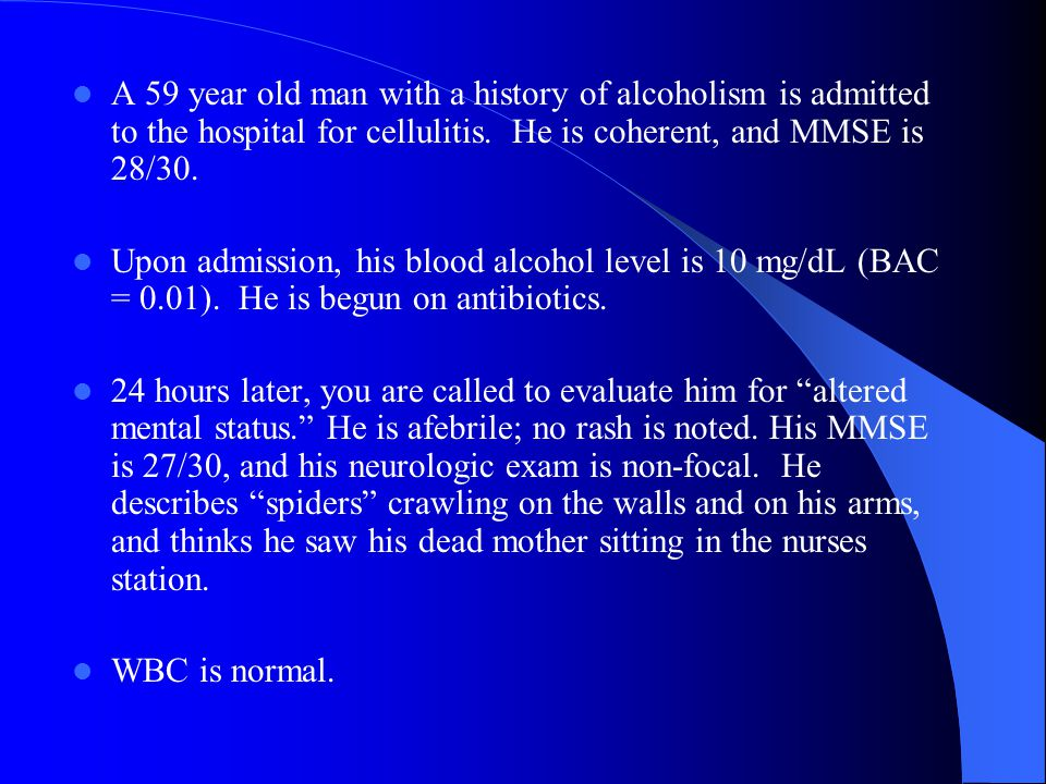 A 59 year old man with a history of alcoholism is admitted to the hospital for cellulitis. He is coherent, and MMSE is 28/30.