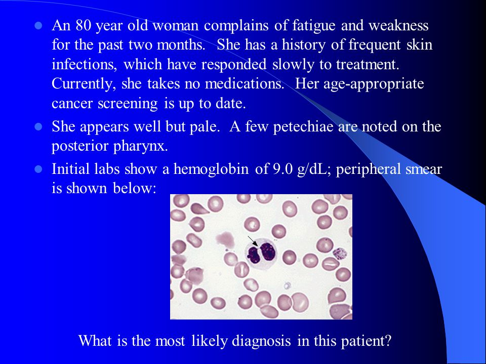 An 80 year old woman complains of fatigue and weakness for the past two months. She has a history of frequent skin infections, which have responded slowly to treatment. Currently, she takes no medications. Her age-appropriate cancer screening is up to date.