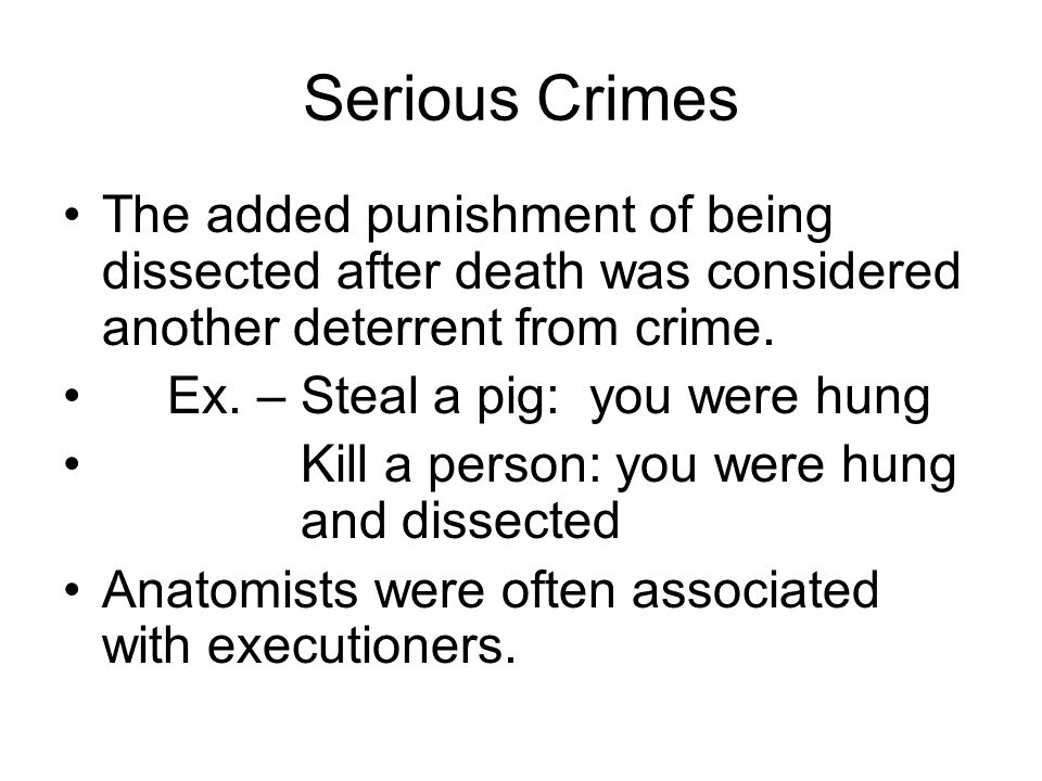 Serious Crimes The added punishment of being dissected after death was considered another deterrent from crime.