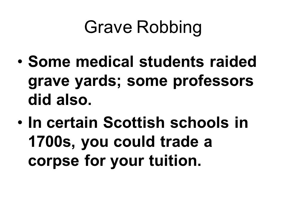 Grave Robbing Some medical students raided grave yards; some professors did also.