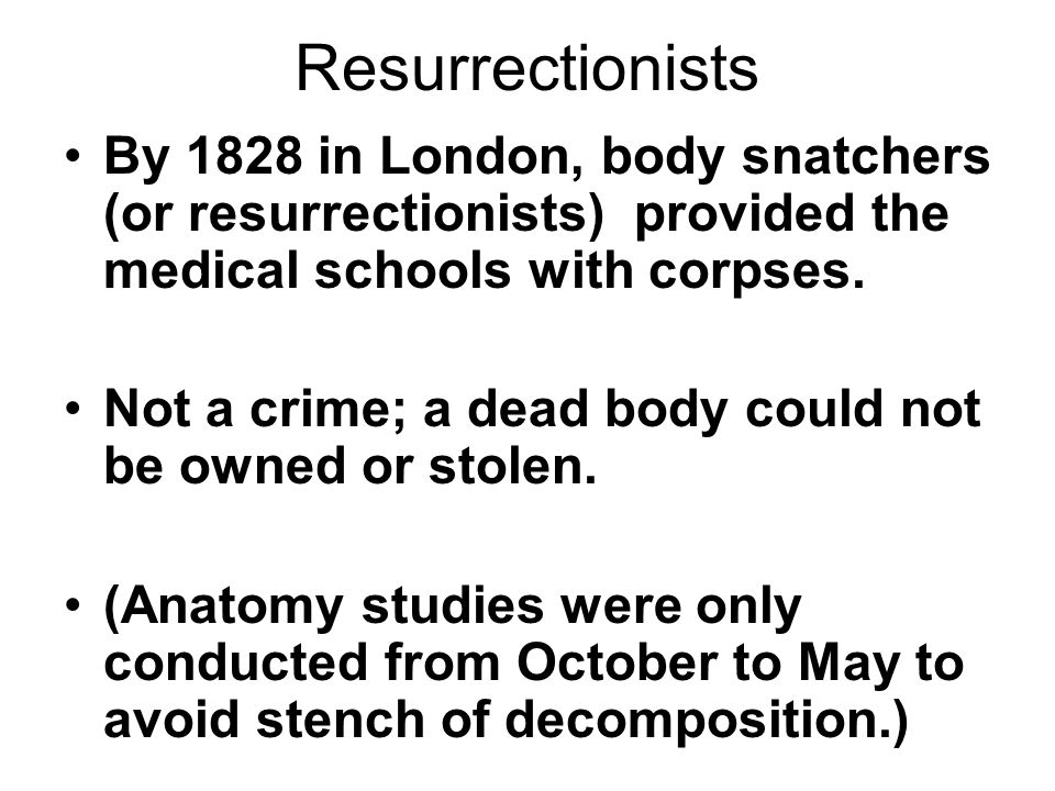 Resurrectionists By 1828 in London, body snatchers (or resurrectionists) provided the medical schools with corpses.