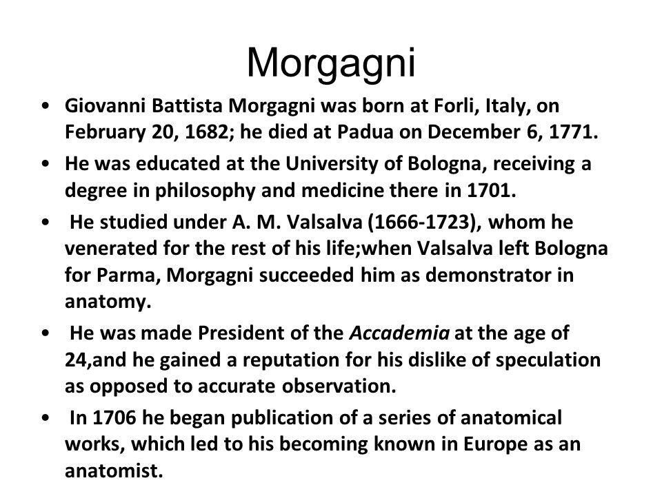 Morgagni Giovanni Battista Morgagni was born at Forli, Italy, on February 20, 1682; he died at Padua on December 6, 1771.