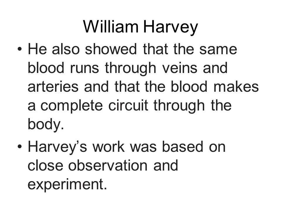 William Harvey He also showed that the same blood runs through veins and arteries and that the blood makes a complete circuit through the body.