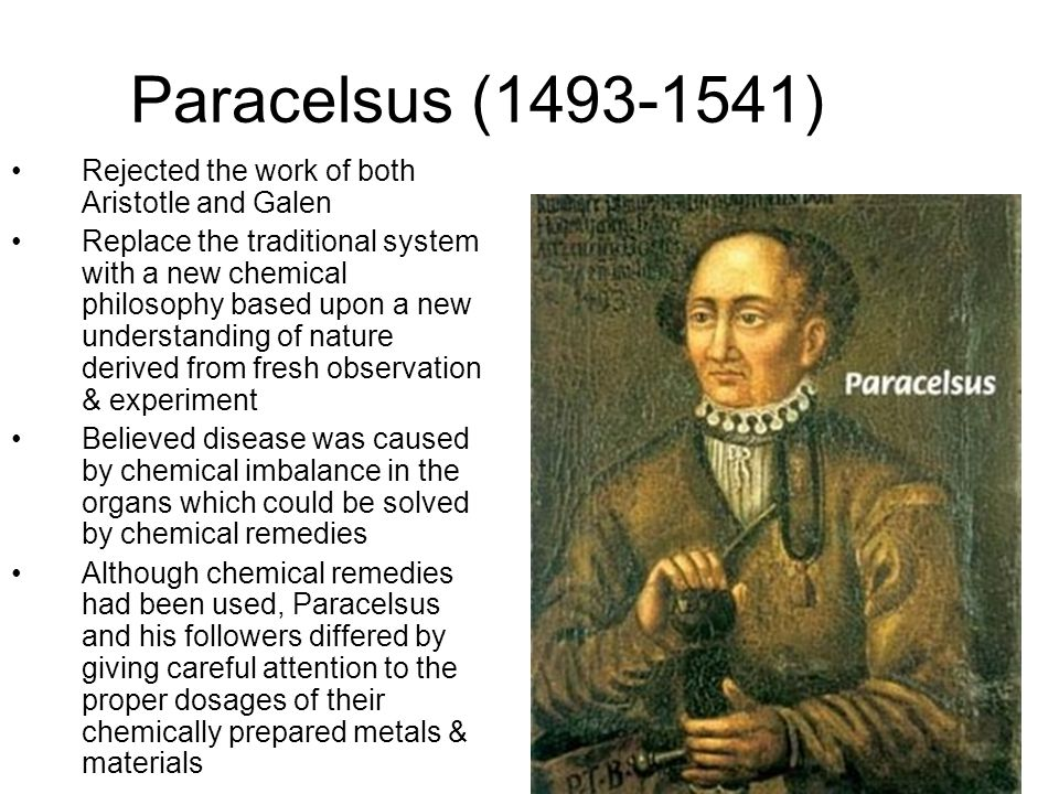 Paracelsus (1493-1541) Rejected the work of both Aristotle and Galen