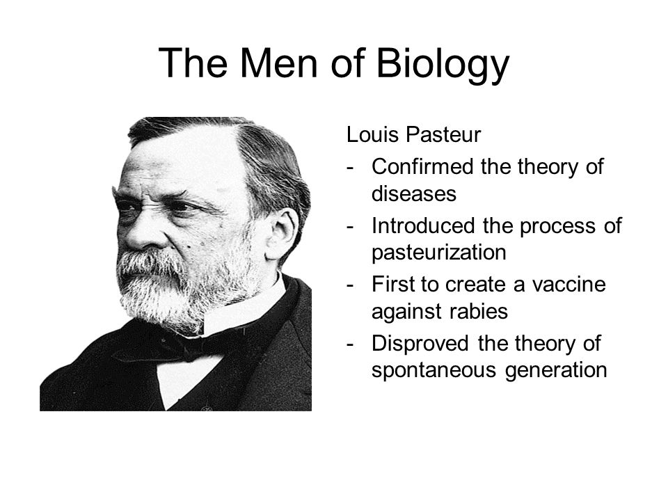 The Men of Biology Louis Pasteur Confirmed the theory of diseases