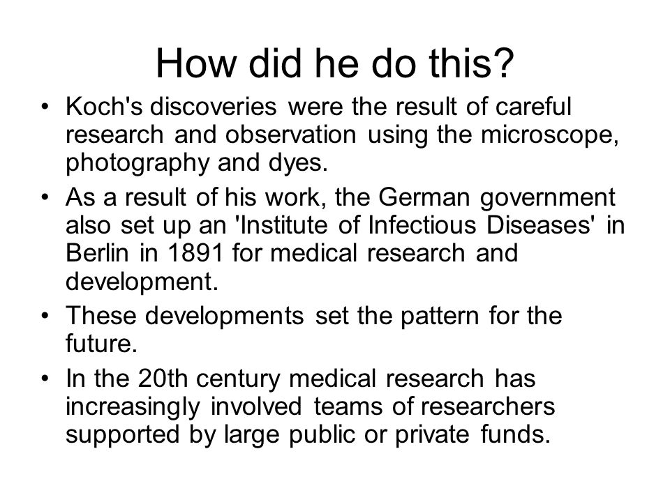 How did he do this Koch s discoveries were the result of careful research and observation using the microscope, photography and dyes.