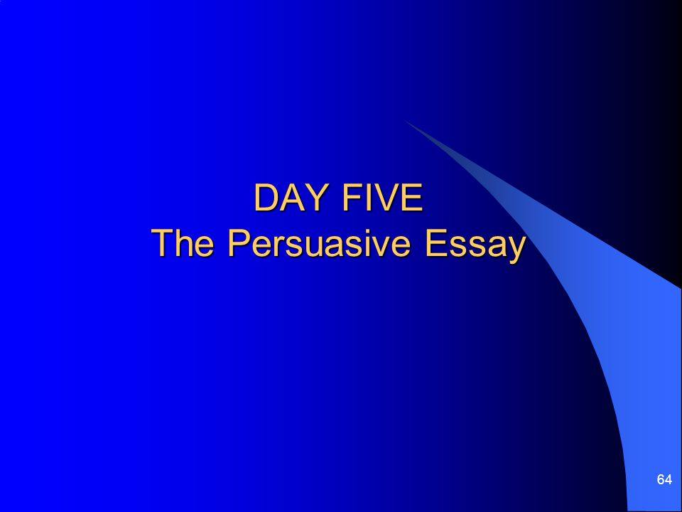 DAY FIVE The Persuasive Essay