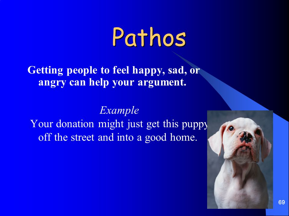 Pathos Getting people to feel happy, sad, or angry can help your argument. Example.