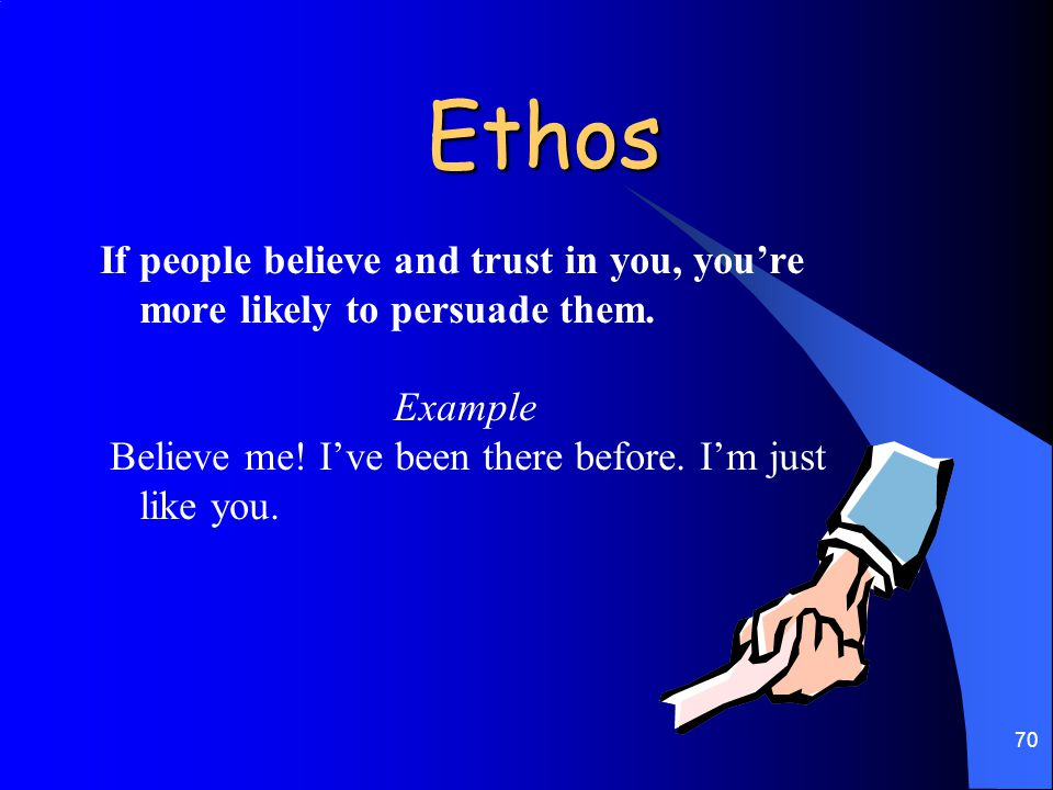 Ethos If people believe and trust in you, you're more likely to persuade them.