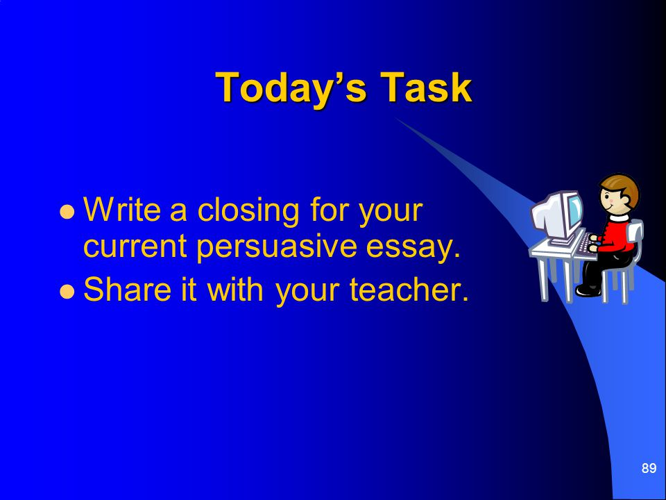 Today's Task Write a closing for your current persuasive essay.