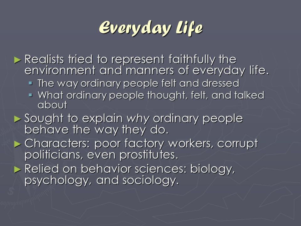 Everyday Life Realists tried to represent faithfully the environment and manners of everyday life. The way ordinary people felt and dressed.