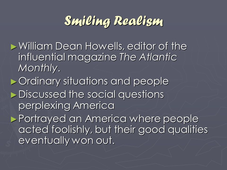 Smiling Realism William Dean Howells, editor of the influential magazine The Atlantic Monthly. Ordinary situations and people.