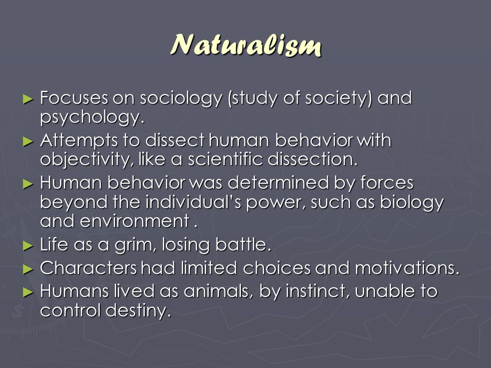 Naturalism Focuses on sociology (study of society) and psychology.