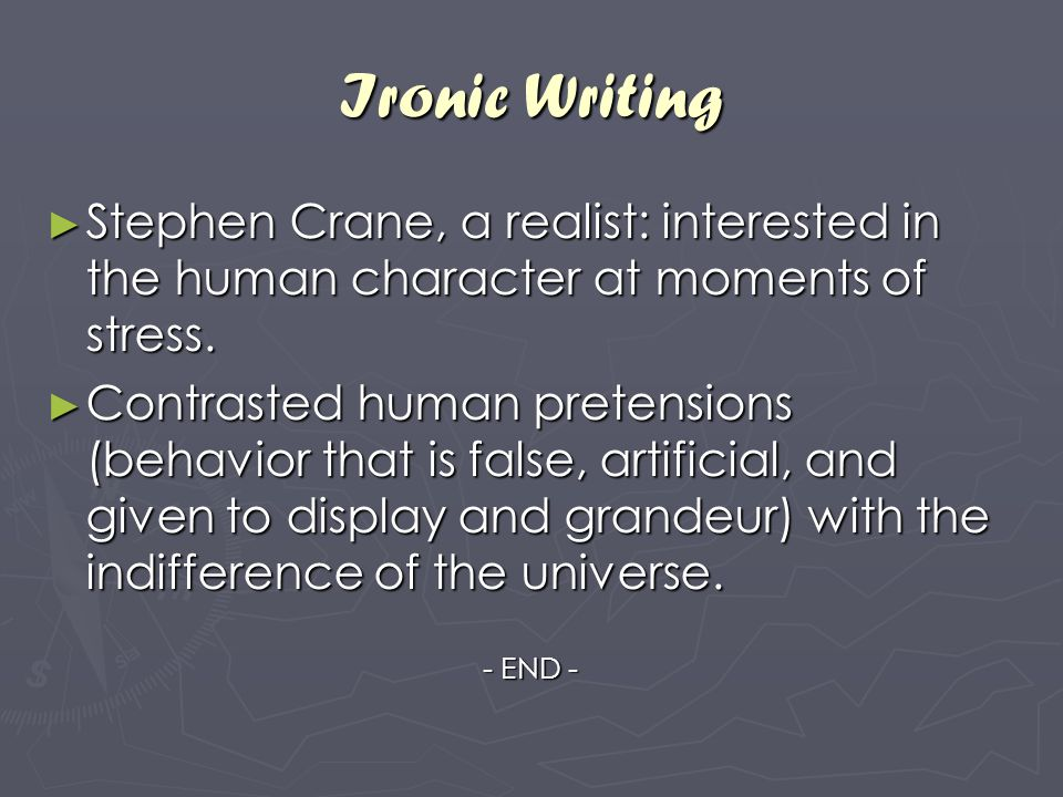 Ironic Writing Stephen Crane, a realist: interested in the human character at moments of stress.