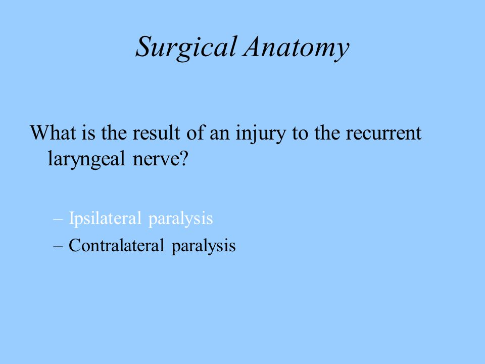 Surgical Anatomy What is the result of an injury to the recurrent laryngeal nerve Ipsilateral paralysis.