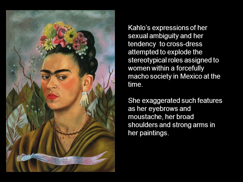 Kahlo's expressions of her sexual ambiguity and her tendency to cross-dress attempted to explode the stereotypical roles assigned to women within a forcefully macho society in Mexico at the time.