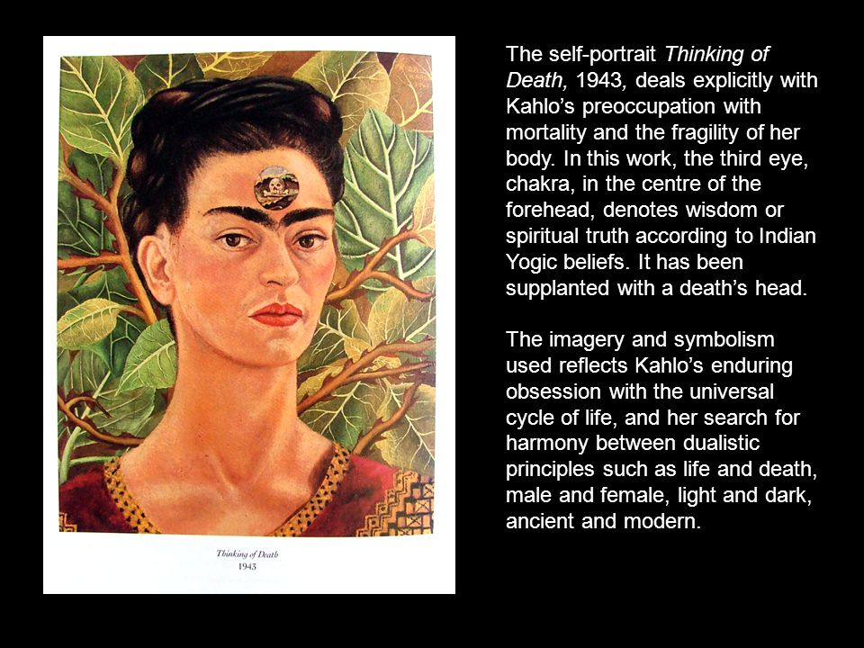 The self-portrait Thinking of Death, 1943, deals explicitly with Kahlo's preoccupation with mortality and the fragility of her body. In this work, the third eye, chakra, in the centre of the forehead, denotes wisdom or spiritual truth according to Indian Yogic beliefs. It has been supplanted with a death's head.