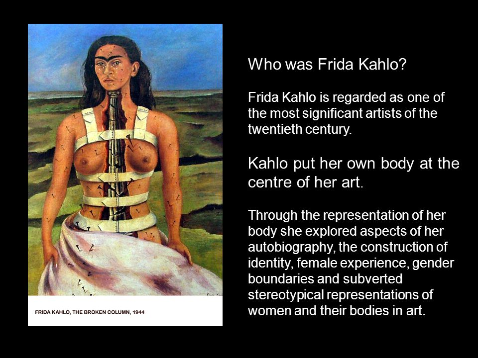 Kahlo put her own body at the centre of her art.