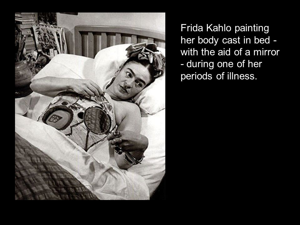 Frida Kahlo painting her body cast in bed - with the aid of a mirror - during one of her periods of illness.
