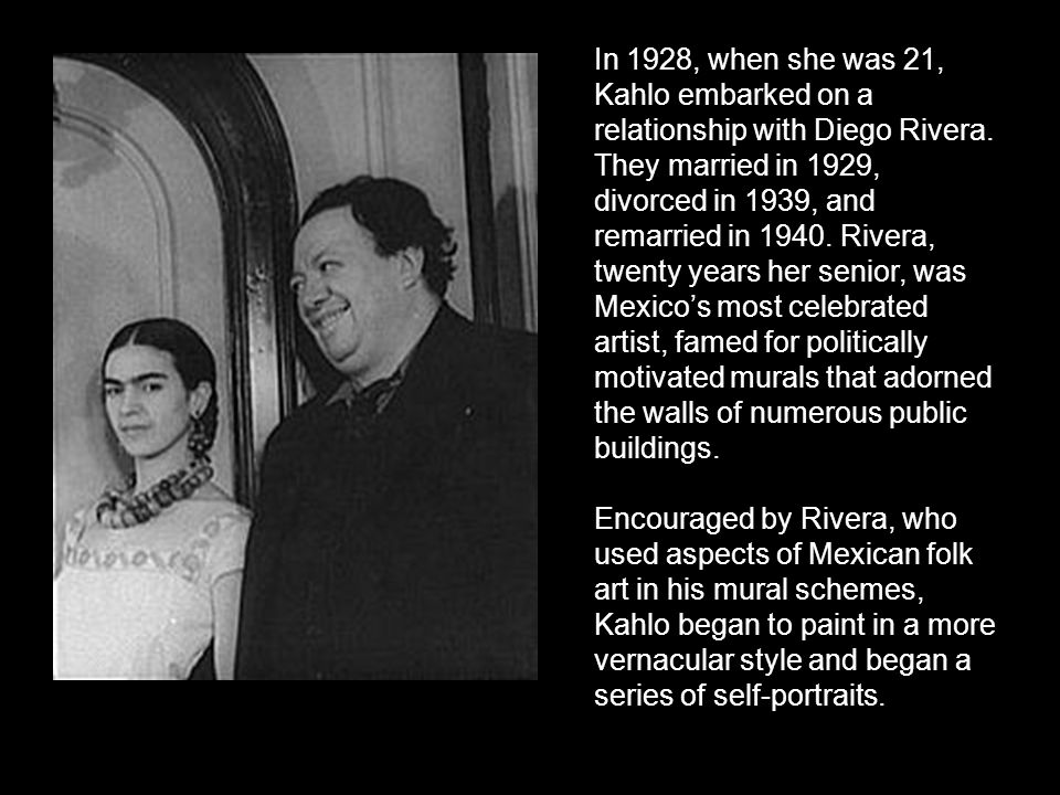 In 1928, when she was 21, Kahlo embarked on a relationship with Diego Rivera. They married in 1929, divorced in 1939, and remarried in 1940. Rivera, twenty years her senior, was Mexico's most celebrated artist, famed for politically motivated murals that adorned the walls of numerous public buildings.