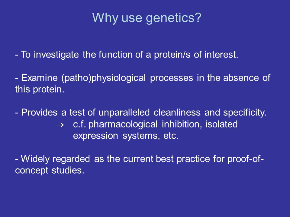 Why use genetics - To investigate the function of a protein/s of interest. Examine (patho)physiological processes in the absence of this protein.