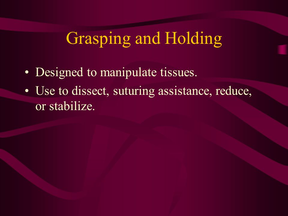 Grasping and Holding Designed to manipulate tissues.