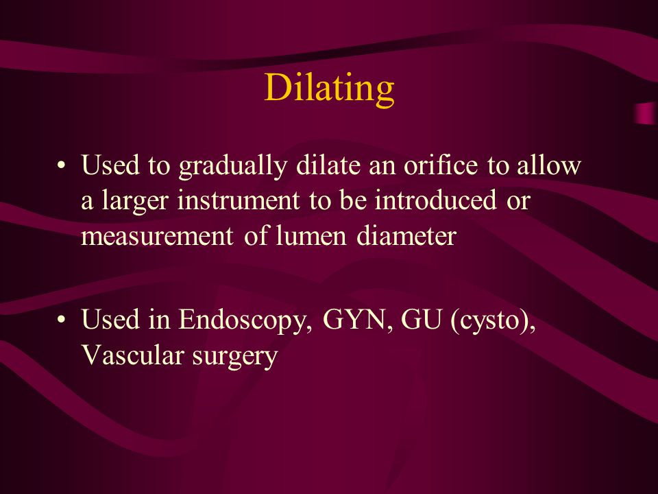 Dilating Used to gradually dilate an orifice to allow a larger instrument to be introduced or measurement of lumen diameter.
