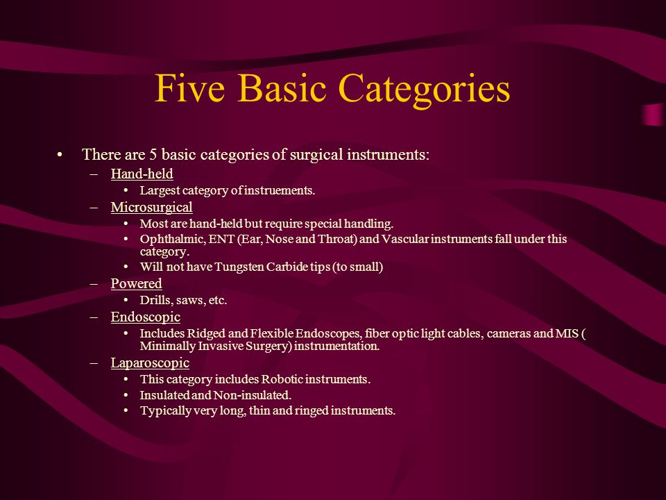 Five Basic Categories There are 5 basic categories of surgical instruments: Hand-held. Largest category of instruements.