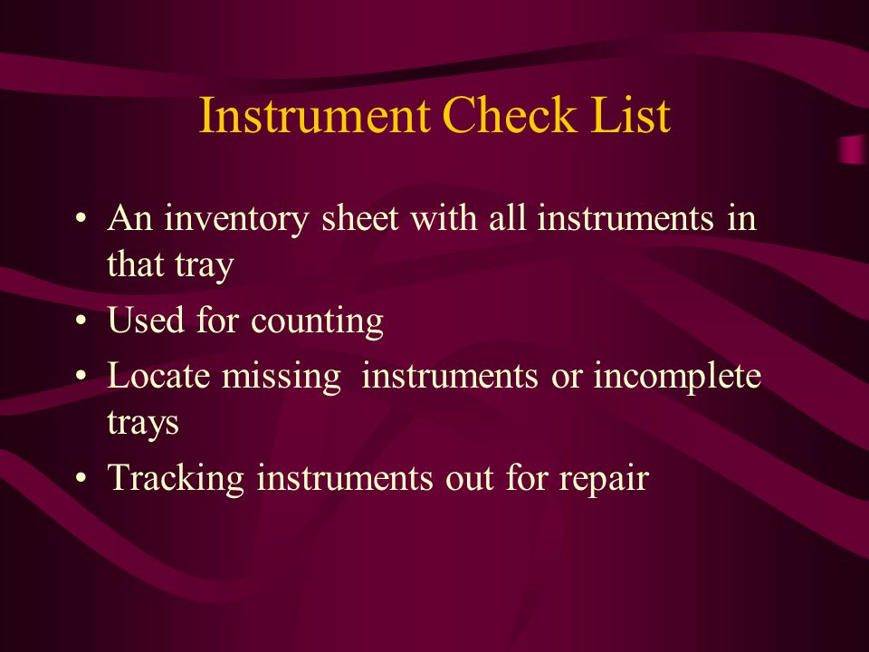 Instrument Check List An inventory sheet with all instruments in that tray. Used for counting. Locate missing instruments or incomplete trays.