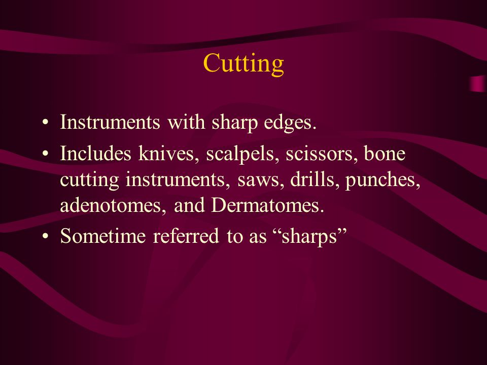 Cutting Instruments with sharp edges.