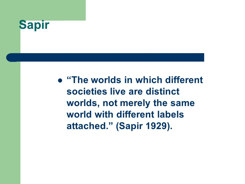 Sapir The worlds in which different societies live are distinct worlds, not merely the same world with different labels attached. (Sapir 1929).