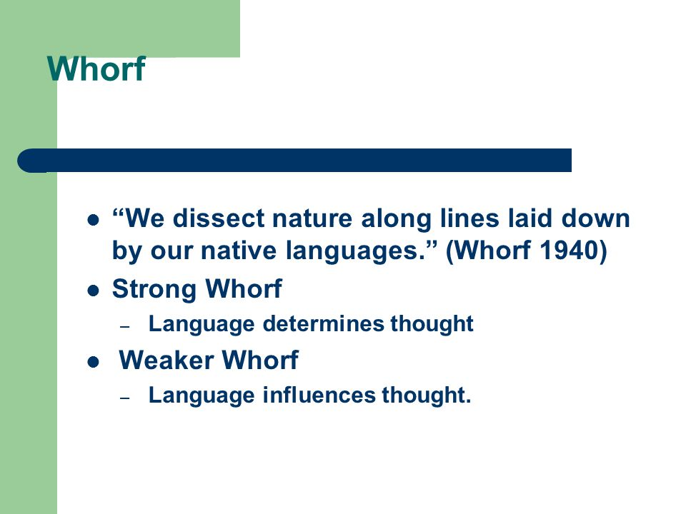 Whorf We dissect nature along lines laid down by our native languages. (Whorf 1940) Strong Whorf.
