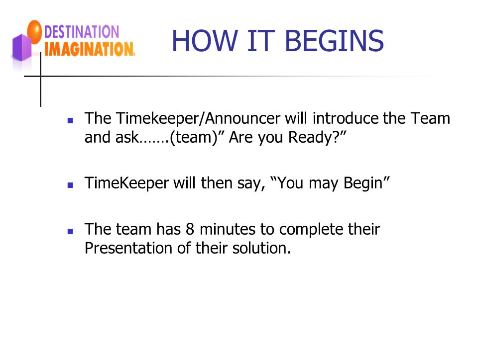 HOW IT BEGINS The Timekeeper/Announcer will introduce the Team and ask…….(team) Are you Ready TimeKeeper will then say, You may Begin