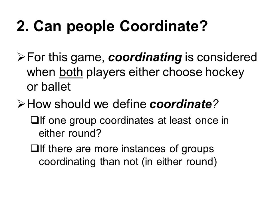 2. Can people Coordinate For this game, coordinating is considered when both players either choose hockey or ballet.