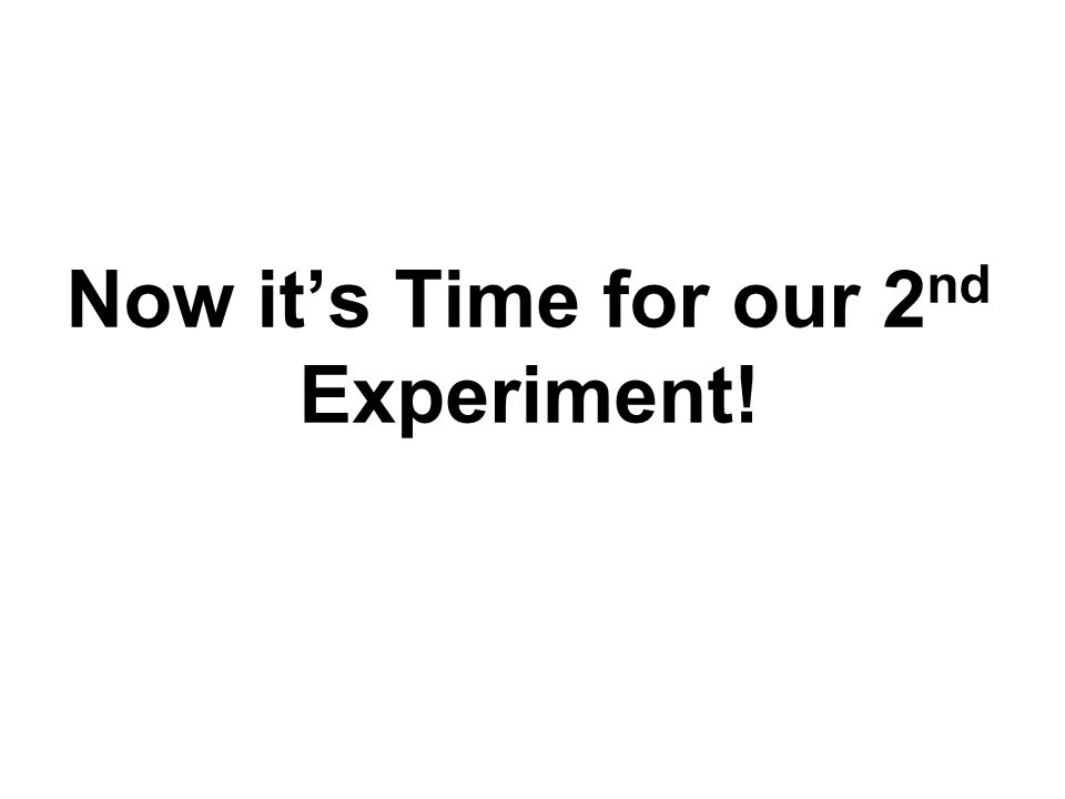 Now it's Time for our 2nd Experiment!