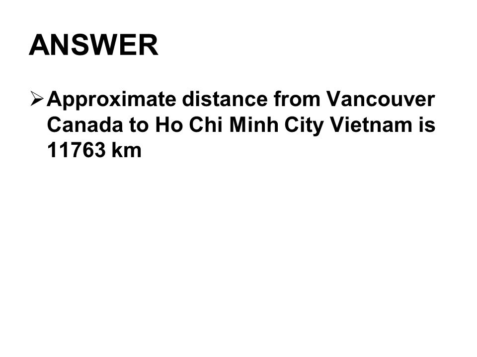 ANSWER Approximate distance from Vancouver Canada to Ho Chi Minh City Vietnam is 11763 km