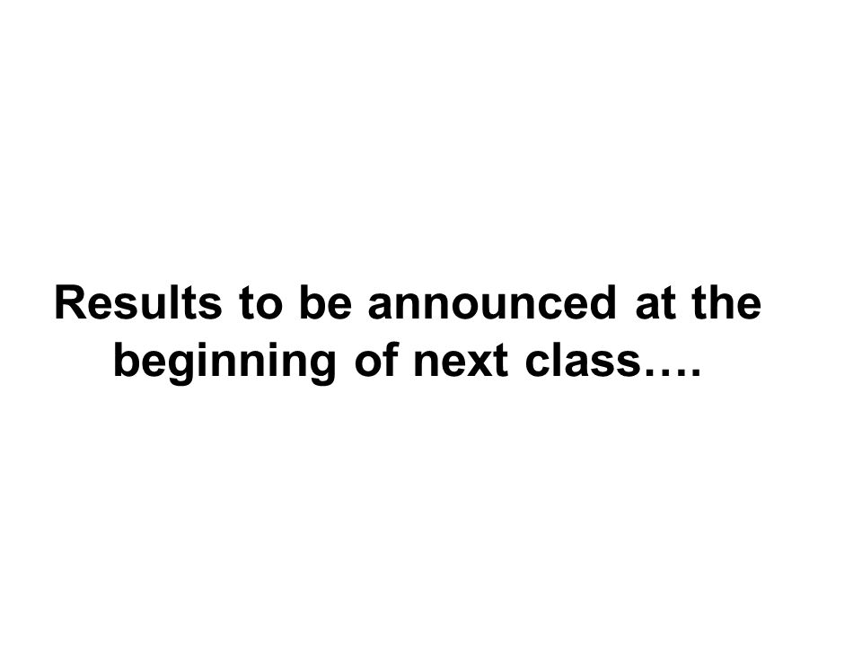 Results to be announced at the beginning of next class….