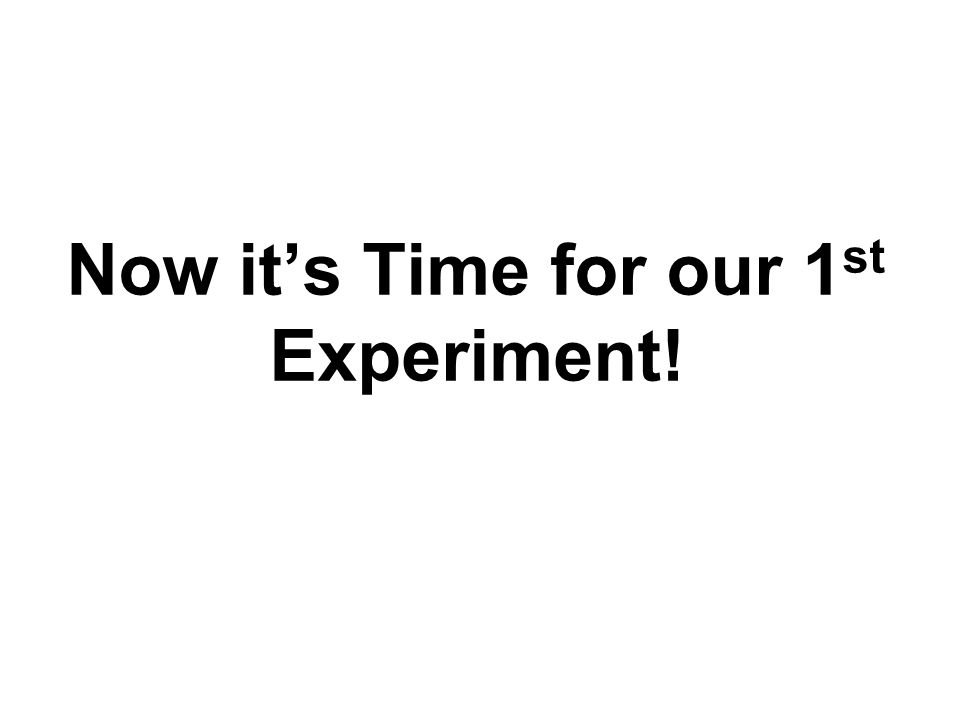 Now it's Time for our 1st Experiment!
