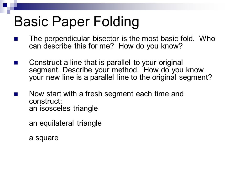 Basic Paper Folding The perpendicular bisector is the most basic fold. Who can describe this for me How do you know